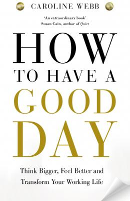 How to Have a Good Day: Think Bigger, Work Smarter and Transform Your Working Life